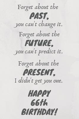 Forget about the past, you can't change it. Forget about the future, you can't predict it. Forget about the present, I didn't get you one. Happy 66th Birthday!: Funny 66th Birthday Card Quote Journal / Notebook / Diary / Greetings / Appreciation Gift (6 x