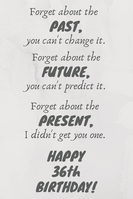 Forget about the past, you can't change it. Forget about the future, you can't predict it. Forget about the present, I didn't get you one. Happy 36th Birthday!: Funny 36th Birthday Card Quote Journal / Notebook / Diary / Greetings / Appreciation Gift (6 x