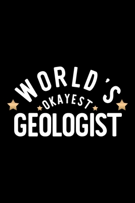 World's Okayest Geologist: Nice Notebook for Geologist Funny Christmas Gift Idea for Geologist Geologist Journal 100 pages 6x9 inches