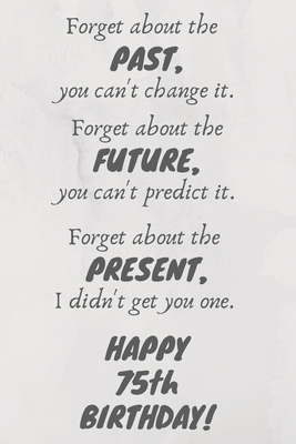 Forget about the past, you can't change it. Forget about the future, you can't predict it. Forget about the present, I didn't get you one. Happy 75th Birthday!: Funny 75th Birthday Card Quote Journal / Notebook / Diary / Greetings / Appreciation Gift (6 x