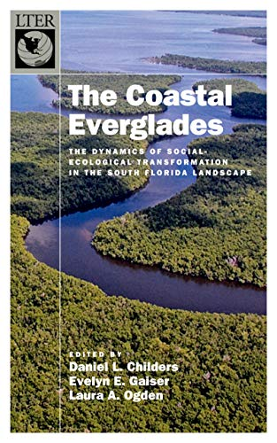 The Coastal Everglades: The Dynamics of Social-Ecological Transformation in the South Florida Landscape (The Long-Term Ecological Research Network Series)