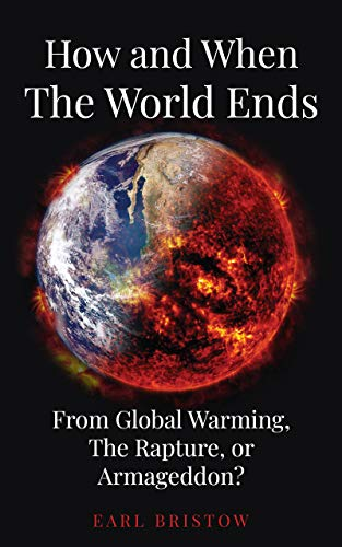 How and When the World Ends: From Global Warming, The Rapture, or Armageddon?