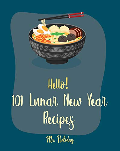 Hello! 101 Lunar New Year Recipes: Best Lunar New Year Cookbook Ever For Beginners [Chinese Soup Cookbook, Homemade Noodle Cookbook, Chinese Dumpling Recipes, Chinese Dim Sum Cookbook] [Book 1]