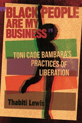 """""""black People Are My Business"""": Toni Cade Bambara's Practices of Liberation"""