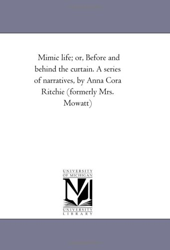 Mimic life; or, Before and behind the curtain. A series of narratives, by Anna Cora Ritchie