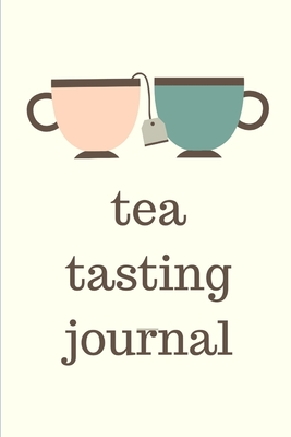 Tea Tasting Journal: Track and Rate Tea Varieties Journal: Gift For Tea Drinkers Aroma and Taste Steeping Time and Temperature Green White Oolong County of Origin Fun Flavors Infused