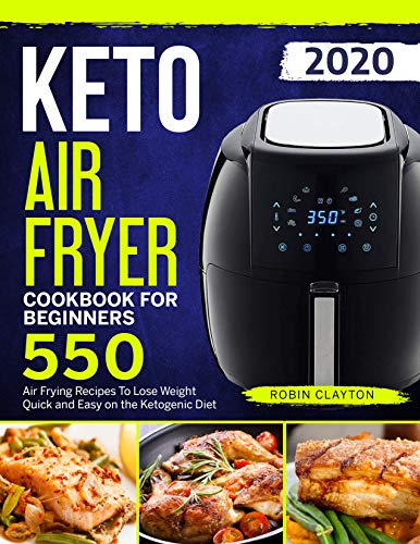 Keto Air Fryer Cookbook For Beginners: 550 Air Frying Recipes To Lose Weight Quick and Easy on the Ketogenic Diet