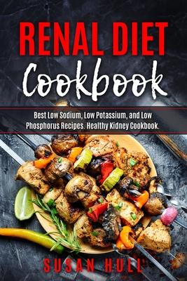 Renal Diet Cookbook: Best Low Sodium, Low Potassium, and Low Phosphorus Recipes. Healthy Kidney Cookbook.