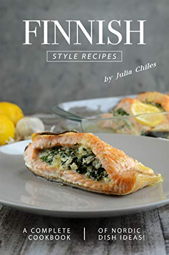 Finnish Style Recipes: A Complete Cookbook of Nordic Dish Ideas!