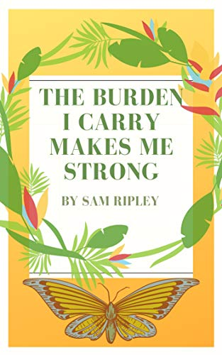 The Burden I Carry Makes Me Strong: Essays on Surviving and Thriving with Mental Illness
