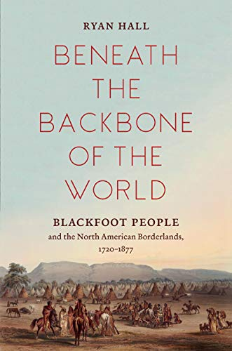 Beneath the Backbone of the World: Blackfoot People and the North American Borderlands, 1720–1877 (The David J. Weber Series in the New Borderlands History)