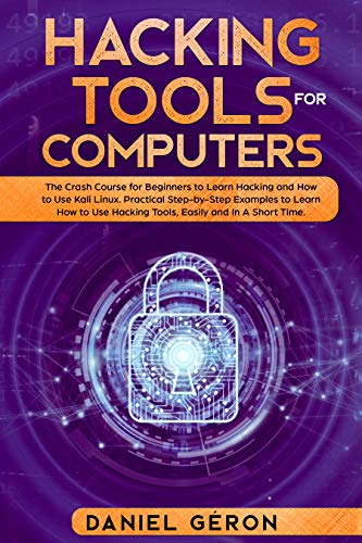Hacking Tools for Computers: The Crash Course for Beginners to Learn Hacking and How to Use Kali Linux. Practical Step-by-Step Examples to Learn How to Use Hacking Tools, Easily and in a Short Time