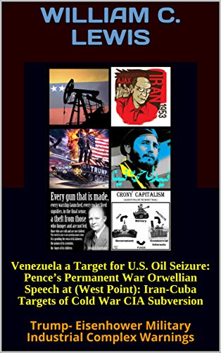 Venezuela a Target for U.S. Oil Seizure: Pence's Permanent War Orwellian Speech at (West Point): Iran-Cuba Targets of Cold War CIA Subversion: Trump- Eisenhower Military Industrial Complex Warnings
