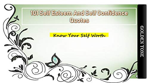 101 Self Esteem And Self Confidence Quotes: Know Your Self Worth | Self Love | Self Appreciation | Self approval | Inspirational quotes about Yourself | Being Yourself and Happy