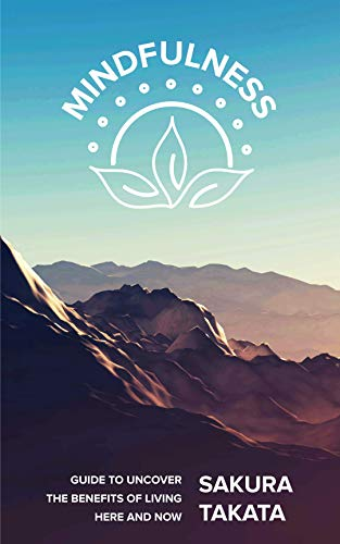 Mindfulness: Guide to Uncover the Benefits of Living Here and Now.
