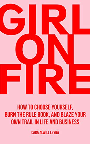 Girl On Fire: How to Choose Yourself, Burn the Rule Book, and Blaze Your Own Trail in Life and Business