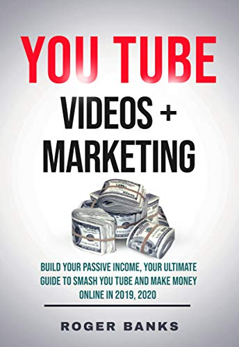 YouTube Videos + Marketing: Build Your Passive Income, Your Ultimate Guide to Smash You Tube and Make Money Online in 2019, 2020