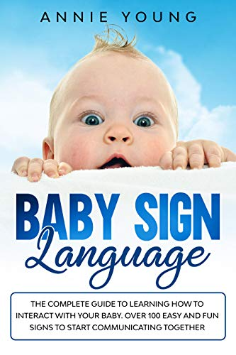 Baby Sign Language: The Complete Guide to Learning How to Interact with Your Baby. Over 100 Easy and Fun Signs to Start Communicating Together