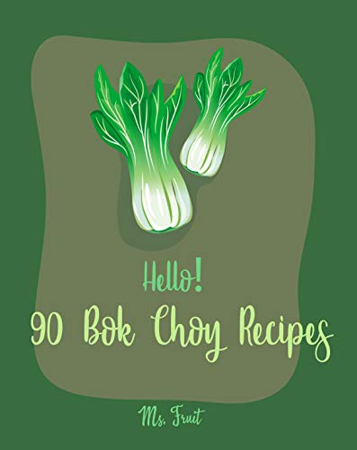 Hello! 90 Bok Choy Recipes: Best Bok Choy Cookbook Ever For Beginners [Vegan Tofu Cookbook, Cabbage Soup Recipe, Chicken Breast Recipes, Grilled Chicken Cookbook, Shrimp Salad Recipe] [Book 1]