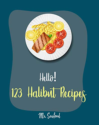 Hello! 123 Halibut Recipes: Best Halibut Cookbook Ever For Beginners [Mexican Seafood Cookbook, Grill Fish Cookbook, French Fries Recipe, Chicken Fried Steak Recipe, Easy Bake Oven Recipes] [Book 1]