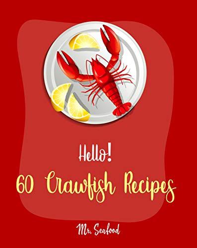 Hello! 60 Crawfish Recipes: Best Crawfish Cookbook Ever For Beginners [Crab Cakes Recipe, Shrimp Salad Recipe, Creamy Soup Cookbook, Tomato Soup Recipe, ... Broth Cookbook, Smoked Fish Book] [Book 1]