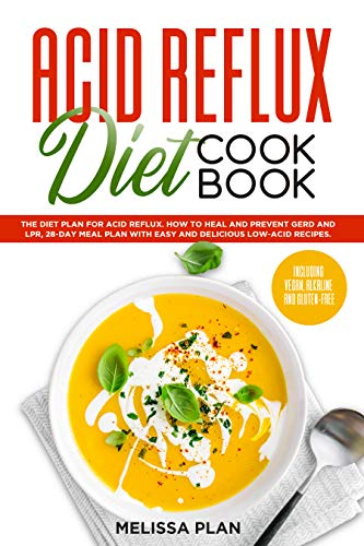 ACID REFLUX DIET COOKBOOK: The Diet Plan for Acid Reflux. How to Heal and Prevent GERD and LPR, 28-Day Meal Plan with Easy and Delicious Low-Acid Recipes. Including Vegan, Alkaline, and Gluten-Free