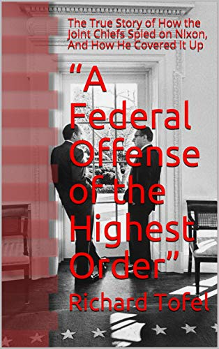 """""""A Federal Offense of the Highest Order"""": The True Story of How the Joint Chiefs Spied on Nixon, And How He Covered It Up"""