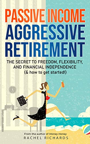 Passive Income, Aggressive Retirement: The Secret to Freedom, Flexibility, and Financial Independence