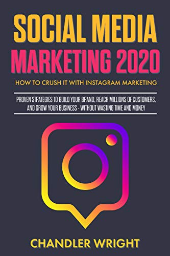 Social Media Marketing 2020 : How to Crush it with Instagram Marketing - Proven Strategies to Build Your Brand, Reach Millions of Customers, and Grow Your Business Without Wasting Time and Money