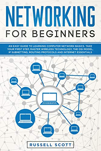 Networking for Beginners: An Easy Guide to Learning Computer Network Basics. Take Your First Step, Master Wireless Technology, the OSI Model, IP Subnetting, Routing Protocols and Internet Essentials.