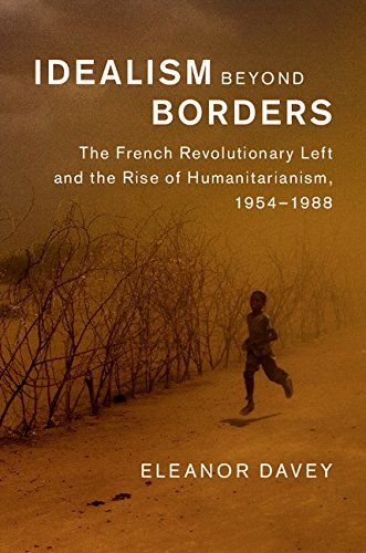 Idealism beyond Borders: The French Revolutionary Left and the Rise of Humanitarianism, 1954–1988