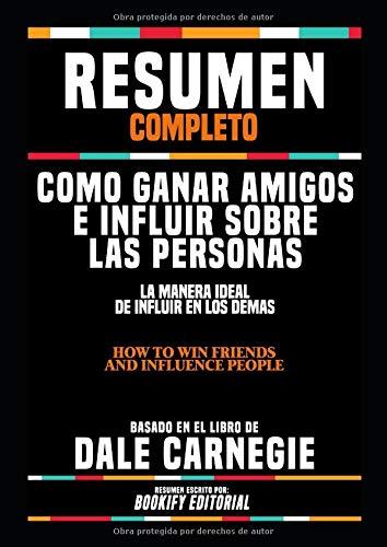 """Resumen Completo """"Como Ganar Amigos E Influir Sobre Las Personas: La Manera Ideal De Influir En Los Demas (How To Win Friends And Influence People)"""" - ... El Libro De Dale Carnegie"""