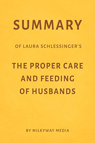 Summary of Laura Schlessinger's The Proper Care & Feeding of Husbands by Milkyway Media