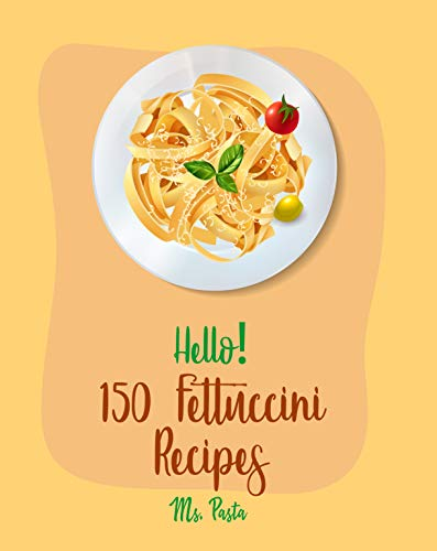 Hello! 150 Fettuccini Recipes: Best Fettuccini Cookbook Ever For Beginners [Cajun Shrimp Cookbook; Baked Pasta Cookbook; Chicken Breast Recipe; Seafood Pasta Cookbook; Homemade Pasta Recipe] [Book 1]