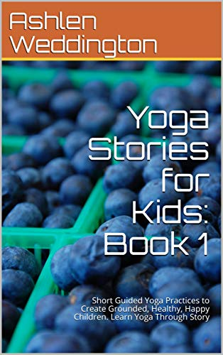 Yoga Stories for Kids: Book 1: Short Guided Yoga Practices to Create Grounded, Healthy, Happy Children. Learn Yoga Through Story