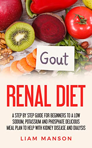 Renal Diet: A Low Sodium, Potassium And Phosphorus Delicious Meal Plan To Help With Kidney Disease And Dialysis (Nutritional Guide, Cook Book, For Beginners, ... for Breakfast Lunch Dinner And Snacks)