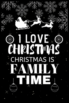I Love Christmas Christmas Is Family Time: Snowman Christmas Ruled Journal, Jotter, Keepsake, Memory book to Write or Draw In, Event ... Recipe, Christmas Countdown, Record Guide Men, Women, Girls & Boys 120 pages 6 x 9