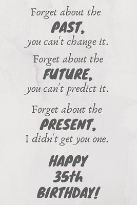 Forget about the past, you can't change it. Forget about the future, you can't predict it. Forget about the present, I didn't get you one. Happy 35th Birthday!: Funny 35th Birthday Card Quote Journal / Notebook / Diary / Greetings / Appreciation Gift (6 x