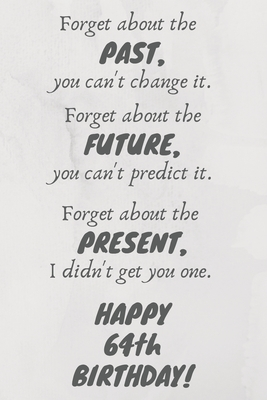 Forget about the past, you can't change it. Forget about the future, you can't predict it. Forget about the present, I didn't get you one. Happy 64th Birthday!: Funny 64th Birthday Card Quote Journal / Notebook / Diary / Greetings / Appreciation Gift (6 x
