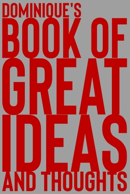 Dominique's Book of Great Ideas and Thoughts: 150 Page Dotted Grid and individually numbered page Notebook with Colour Softcover design. Book format: 6 x 9 in