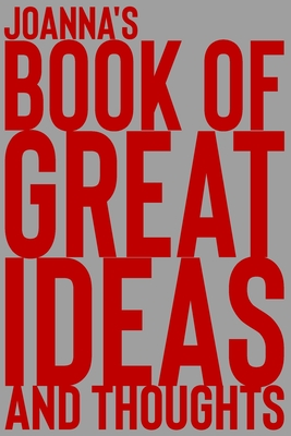 Joanna's Book of Great Ideas and Thoughts: 150 Page Dotted Grid and individually numbered page Notebook with Colour Softcover design. Book format: 6 x 9 in