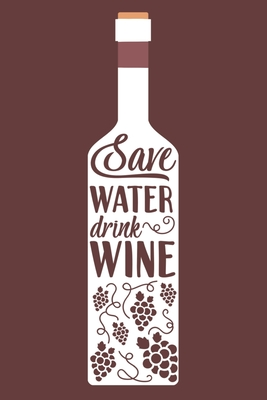 Save Water Drink Wine: Blank Lined Notebook Diary: Wine Lovers Gift Tasting Journal For Women Men 6x9 110 Blank Pages Plain White Paper Soft Cover Book