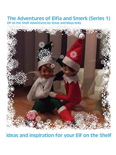 The Adventures of Elfia and Smerk. Elf on the Shelf Adventures: Ideas and inspiration for your Elf on the Shelf (Series Book 1)