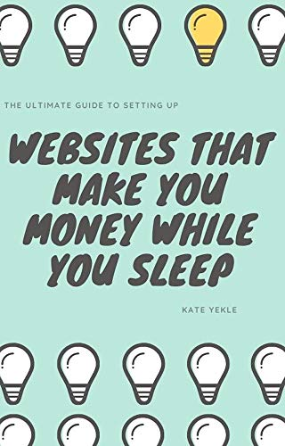 The Ultimate Guide to Setting Up Websites That Make You Money While You Sleep: Discover How to Make an Extra $50,000 a Year Writing About Topics You Enjoy