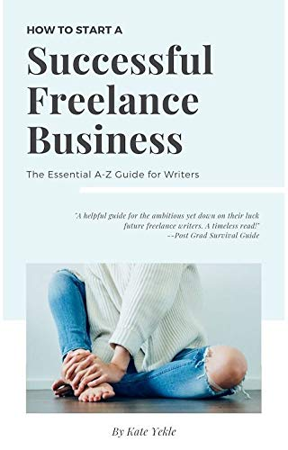 How to Start a Successful Freelance Writing Business: The Essential A-Z Guide for Writers