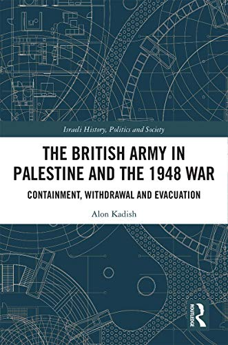 The British Army in Palestine and the 1948 War: Containment, Withdrawal and Evacuation