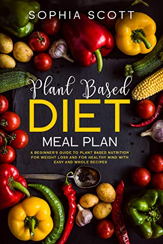 Plant Based Diet Meal Plan: A Beginner's Guide to Plant Based Nutrition for Weight Loss and for Healthy Mind with Easy and Whole Recipes