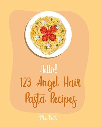 Hello! 123 Angel Hair Pasta Recipes: Best Angel Hair Pasta Cookbook Ever For Beginners [Spaghetti Squash Cookbook, Zucchini Noodle Recipes, Seafood Pasta Cookbook, Shrimp Salad Recipe] [Book 1]