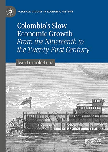 Colombia's Slow Economic Growth: From the Nineteenth to the Twenty-First Century (Palgrave Studies in Economic History)