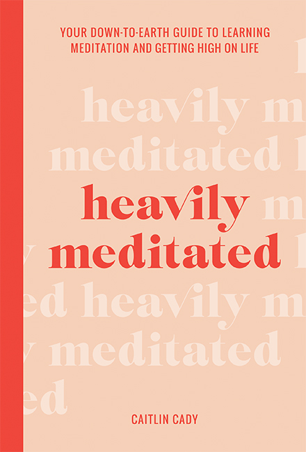 Heavily Meditated: Your Eown-to-Earth Guide to Learning Meditation and Getting High on Life